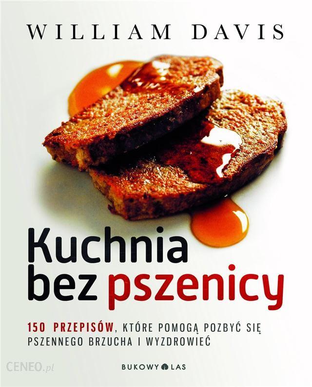 Kuchnia Bez Pszenicy 150 Przepisow Ktore Pomoga Pozbyc Sie