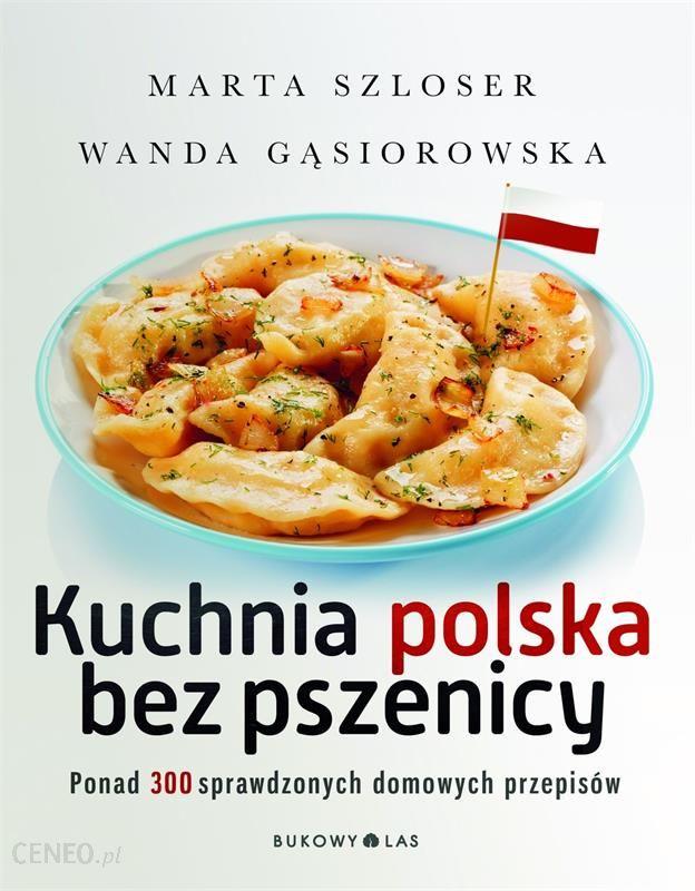 Kuchnia Polska Bez Pszenicy Ponad 300 Sprawdzonych Domowych Przepisów