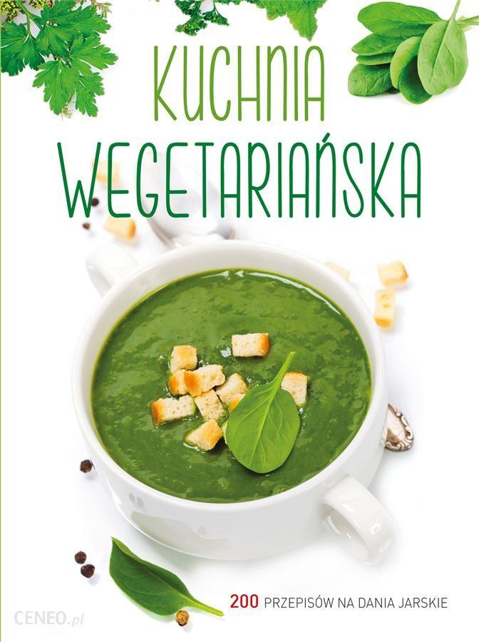 Kuchnia Wegetarianska 200 Przepisow Na Dania Jarskie Ceny I