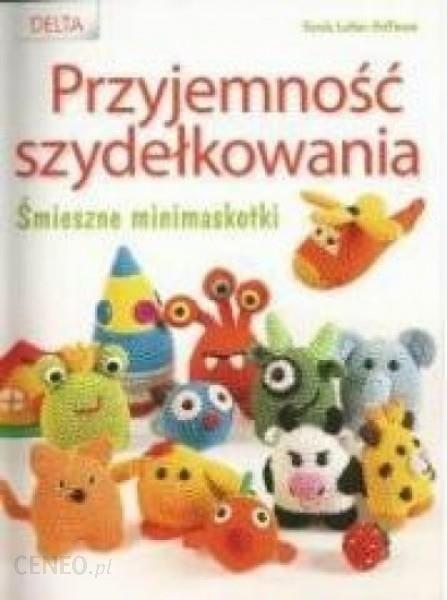 4e27d553660d22 Książka Przyjemność szydełkowania. Śmieszne minimaskotki - Ceny i ...