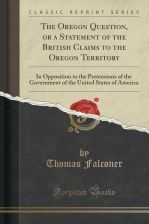 The Oregon Question, or a Statement of the British Claims to the Oregon Territory: In Opposition to the Pretensions of the Government of the United St