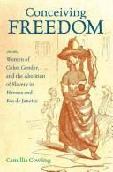ConceIVIng Freedom Women Of Color, Gender, And The Abolition Of Slavery In Havana And Rio De Janeiro