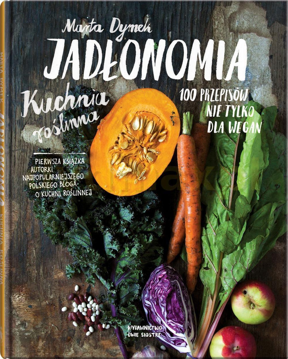 Jadłonomia Kuchnia Roślinna 100 Przepisów Nie Tylko Dla Wegan Marta Dymek