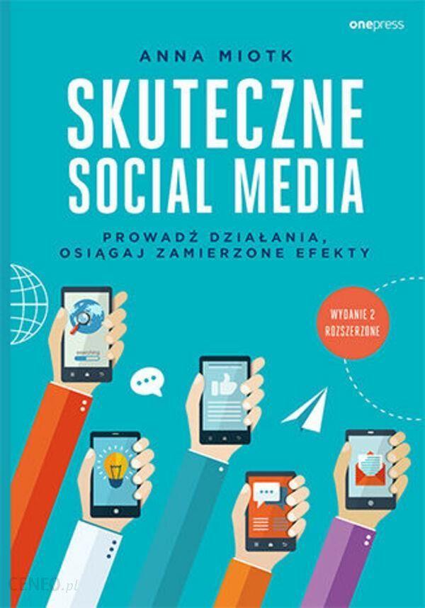 POLECANA KSIĄŻKA NA CZERWIEC: Skuteczne Social Media Prowadź Działania Osiągaj Zamierzone Efekty Wyd. 2 - Miotk Anna