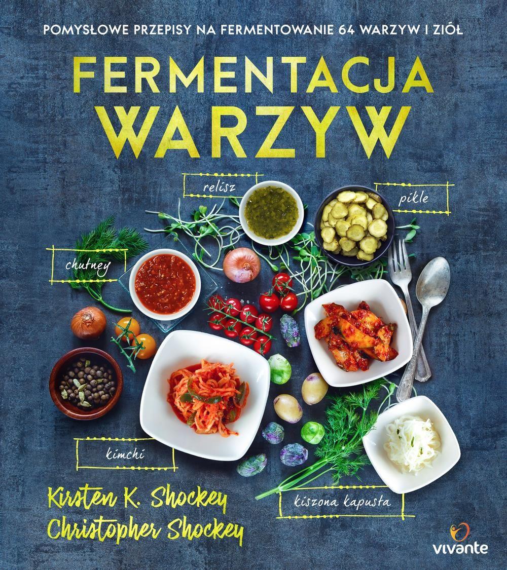 Fermentacja Warzyw Pomysłowe Przepisy Na Fermentowanie 64 Warzyw I Ziół Kirsten Shockey