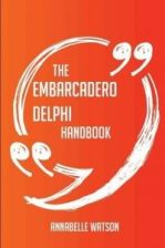 The Embarcadero Delphi Handbook - Everything You Need to Know about Embarcadero Delphi