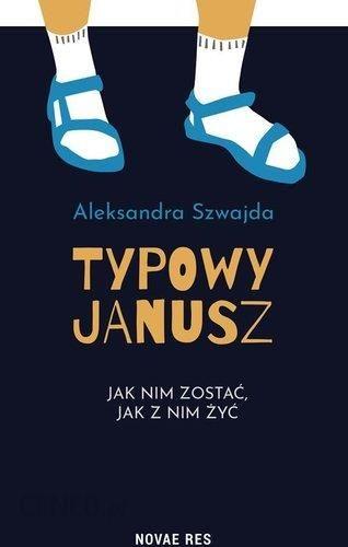 Typowy Janusz Jak Nim Zostać Jak Z Nim Żyć - Aleksandra Szwajda - Ceny i  opinie - Ceneo.pl
