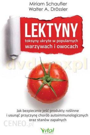 Lektyny Toksyny Ukryte W Popularnych Warzywach I Owocach Jak Bezpiecznie Jeść Produkty Roślinne I Usunąć Przyczynę Chorób Autoimmunologicznych Oraz
