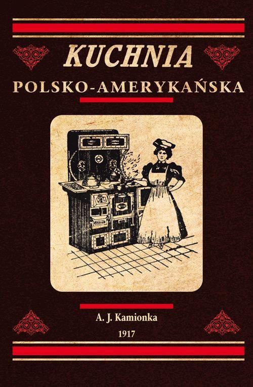 Kuchnia Polsko Amerykańska Jedyna Odpowiednia Książka Kucharska Dla Gospodyń Polskich W Ameryce Ceny I Opinie Ceneopl