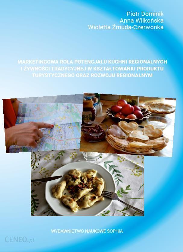 Marketingowa Rola Potencjału Kuchni Regionalnych I żywności Tradycyjnej W Kształtowaniu Produktu Turystycznego Oraz Rozwoju Regionalnym Piotr Domini