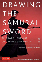 Drawing the Samurai Sword: The Japanese Art of Swordsmanship; Mastering the Ancient Art of Iaijutsu